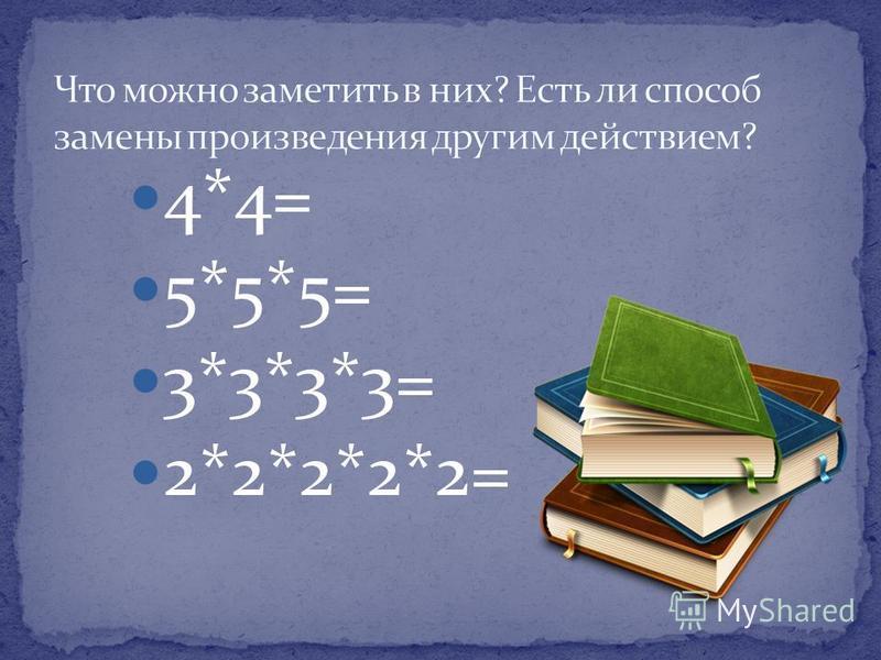 4*4= 5*5*5= 3*3*3*3= 2*2*2*2*2=