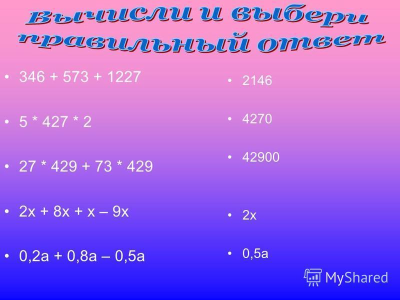 346 + 573 + 1227 5 * 427 * 2 27 * 429 + 73 * 429 2 х + 8 х + х – 9 х 0,2 а + 0,8 а – 0,5 а 2146 4270 42900 2 х 0,5 а
