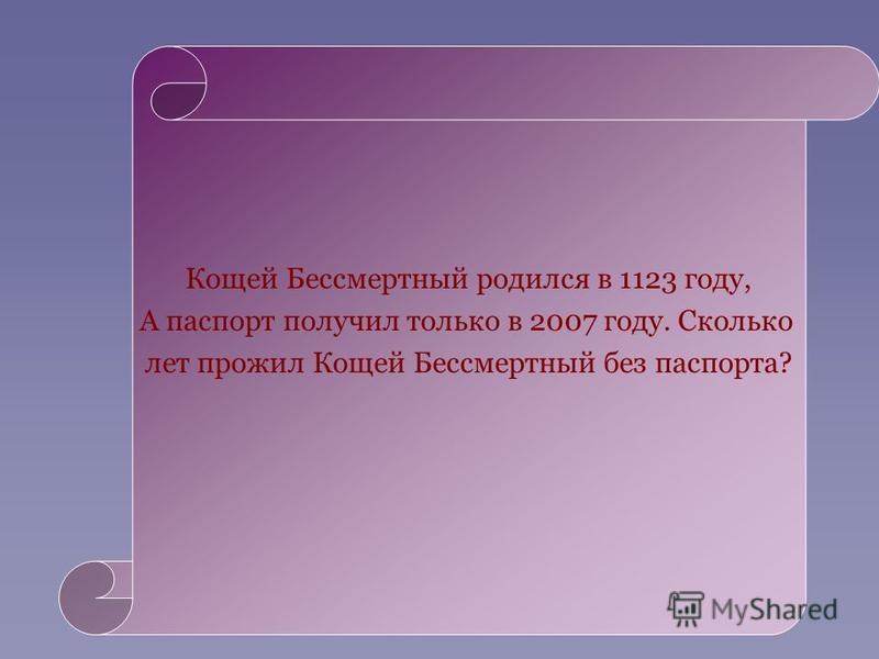 Кощей Бессмертный родился в 1123 году, А паспорт получил только в 2007 году. Сколько лет прожил Кощей Бессмертный без паспорта?
