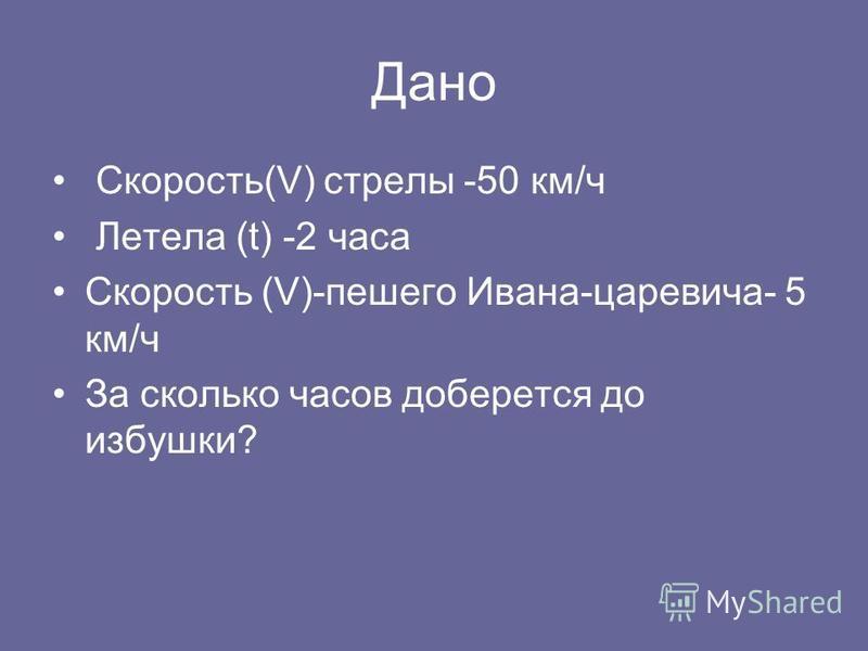 Дано Скорость(V) стрелы -50 км/ч Летела (t) -2 часа Скорость (V)-пешего Ивана-царевича- 5 км/ч За сколько часов доберется до избушки?