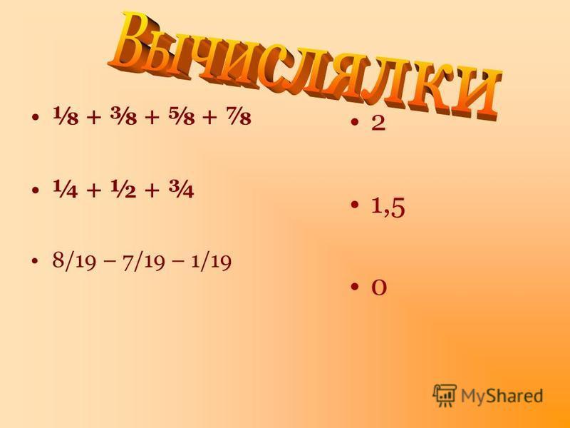 + + + ¼ + ½ + ¾ 8/19 – 7/19 – 1/19 2 1,5 0