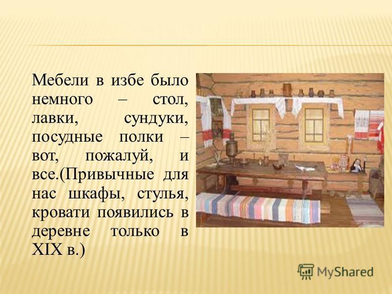Мебели в избе было немного – стол, лавки, сундуки, посудные полки – вот, пожалуй, и все.(Привычные для нас шкафы, стулья, кровати появились в деревне только в XIX в.)