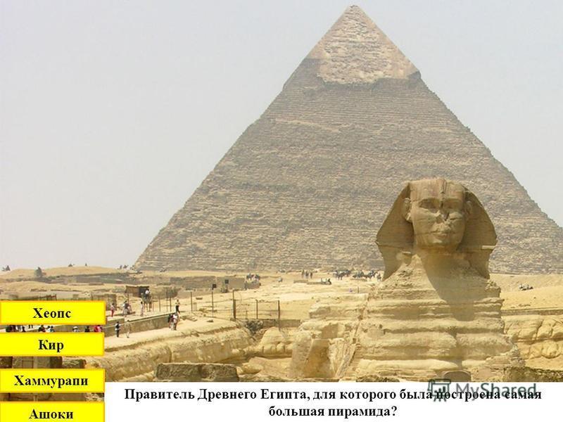Правитель Древнего Египта, для которого была посутроена самая большая пирамида? Кир Хеопс Хаммурапи Ашоки