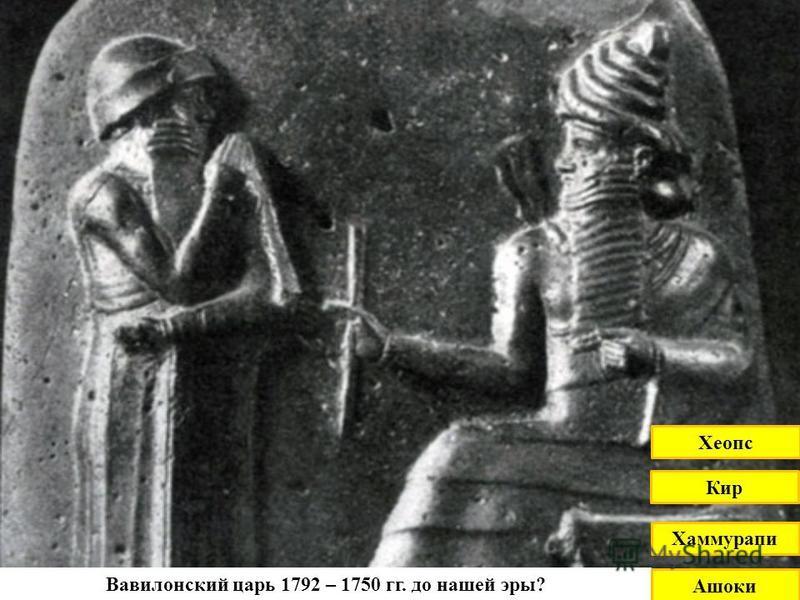 Вавилонский царь 1792 – 1750 гг. до нашей эры? Кир Хеопс Хаммурапи Ашоки