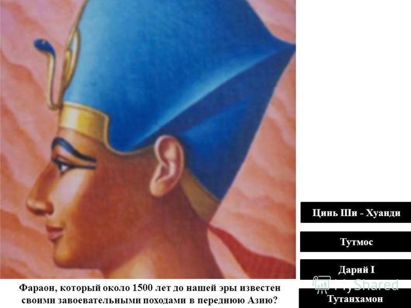 Фараон, который около 1500 лет до нашей эры известен своими завоевательными походами в переднюю Азию? Тутмос Дарий I Тутанхамон Цинь Ши - Хуанди