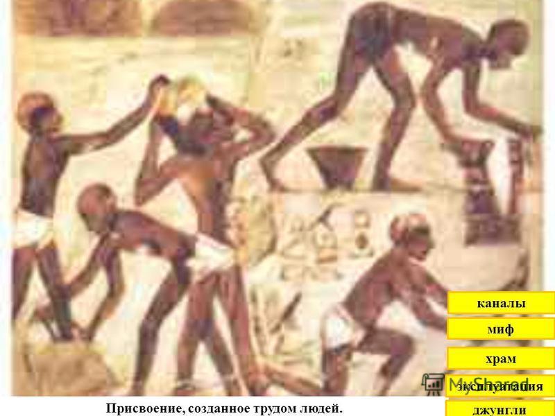 Присвоение, созданное трудом людей. джунгли эксплуатация храм миф каналы