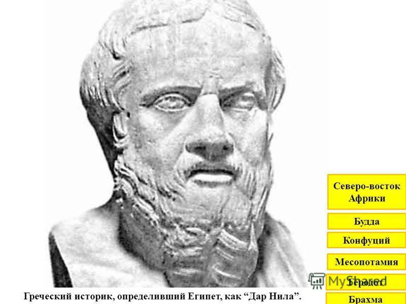 Греческий историк, определивший Египет, как Дар Нила. Брахма Геродот Месопотамия Конфуций Будда Северо-восток Африки