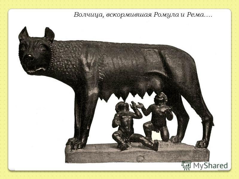 Волчица, вскормившая Ромула и Рема….