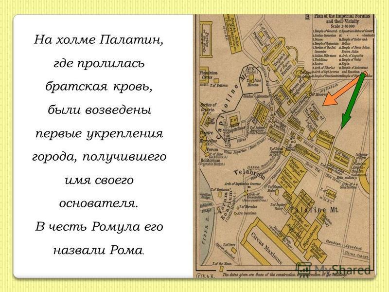 На холме Палатин, где пролилась братская кровь, были возведены первые укрепления города, получившего имя своего основателя. В честь Ромула его назвали Рома.