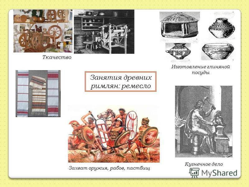 Занятия древних римлян: ремесло Ткачество Изготовление глиняной посуды Захват оружия, рабов, пастбищ Кузнечное дело