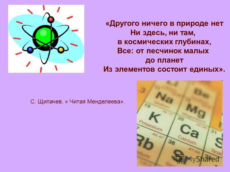 «Другого ничего в природе нет Ни здесь, ни там, в космических глубинах, Все: от песчинок малых до планет Из элементов состоит единых». С. Щипачев. « Читая Менделеева».