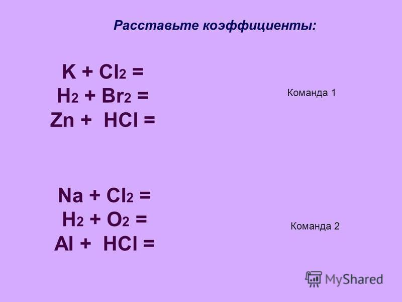 K + Cl 2 = H 2 + Br 2 = Zn + HCl = Na + Cl 2 = Н 2 + O 2 = Al + HCl = Расставьте коэффициенты: Команда 1 Команда 2