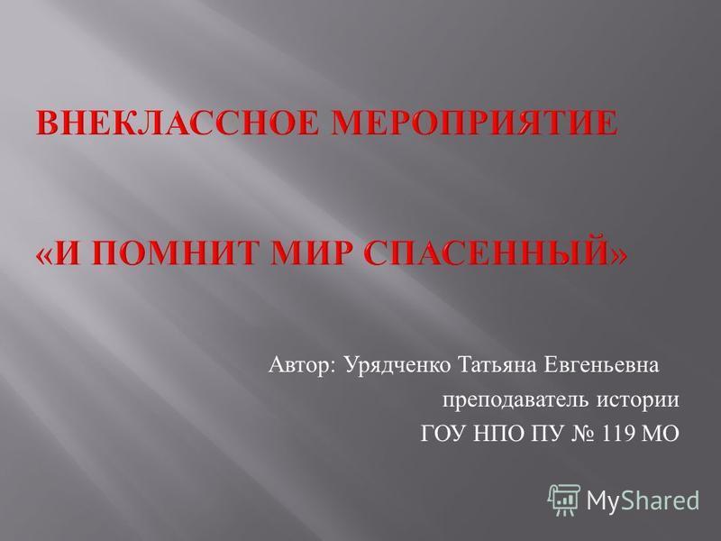 Автор : Урядченко Татьяна Евгеньевна преподаватель истории ГОУ НПО ПУ 119 МО