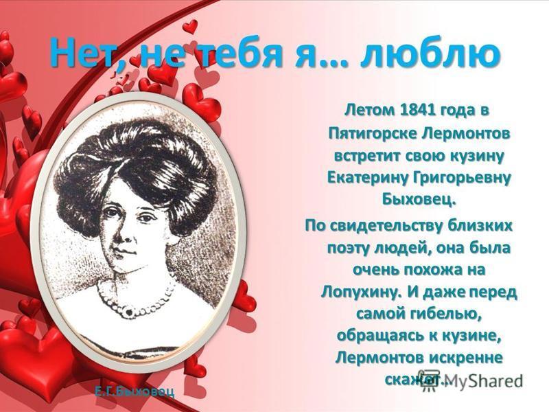 Нет, не тебя я… люблю Летом 1841 года в Пятигорске Лермонтов встретит свою кузину Екатерину Григорьевну Быховец. По свидетельству близких поэту людей, она была очень похожа на Лопухину. И даже перед самой гибелью, обращаясь к кузине, Лермонтов искрен