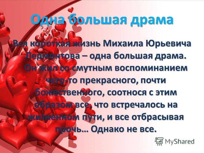 Одна большая драма Вся короткая жизнь Михаила Юрьевича Лермонтова – одна большая драма. Он жил со смутным воспоминанием чего-то прекрасного, почти божественного, соотнося с этим образом все, что встречалось на жизненном пути, и все отбрасывая прочь…