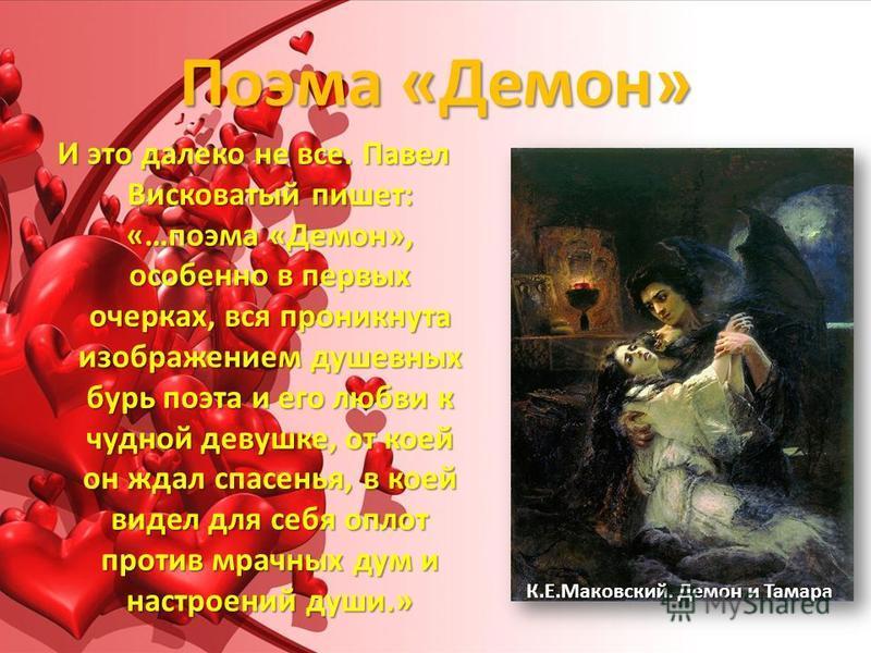 Поэма «Демон» И это далеко не все. Павел Висковатый пишет: «…поэма «Демон», особенно в первых очерках, вся проникнута изображением душевных бурь поэта и его любви к чудной девушке, от коей он ждал спасенья, в коей видел для себя оплот против мрачных