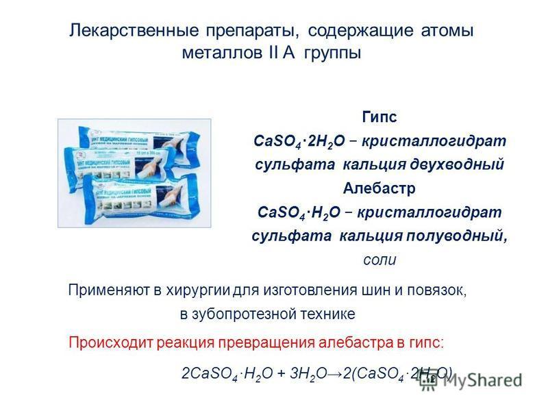 Лекарственные препараты, содержащие атомы металлов II A группы Гипс CaSO 4 2H 2 O кристаллогидрат сульфата кальция двухводный Алебастр CaSO 4 H 2 O кристаллогидрат сульфата кальция полуводный, соли Применяют в хирургии для изготовления шин и повязок,