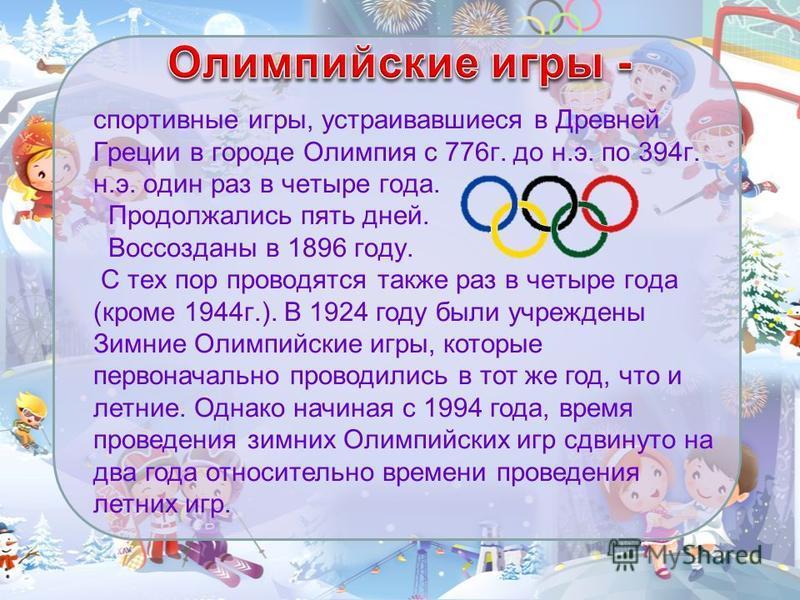 спортивные игры, устраивавшиеся в Древней Греции в городе Олимпия с 776 г. до н.э. по 394 г. н.э. один раз в четыре года. Продолжались пять дней. Воссозданы в 1896 году. С тех пор проводятся также раз в четыре года (кроме 1944 г.). В 1924 году были у