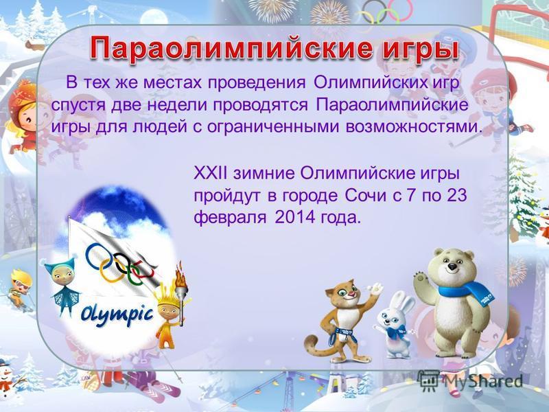 В тех же местах проведения Олимпийских игр спустя две недели проводятся Параолимпийские игры для людей с ограниченными возможностями. XXII зимние Олимпийские игры пройдут в городе Сочи с 7 по 23 февраля 2014 года.