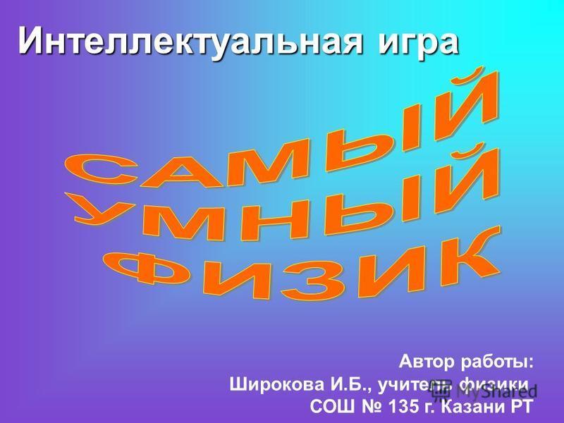 Интеллектуальная игра Автор работы: Широкова И.Б., учитель физики СОШ 135 г. Казани РТ