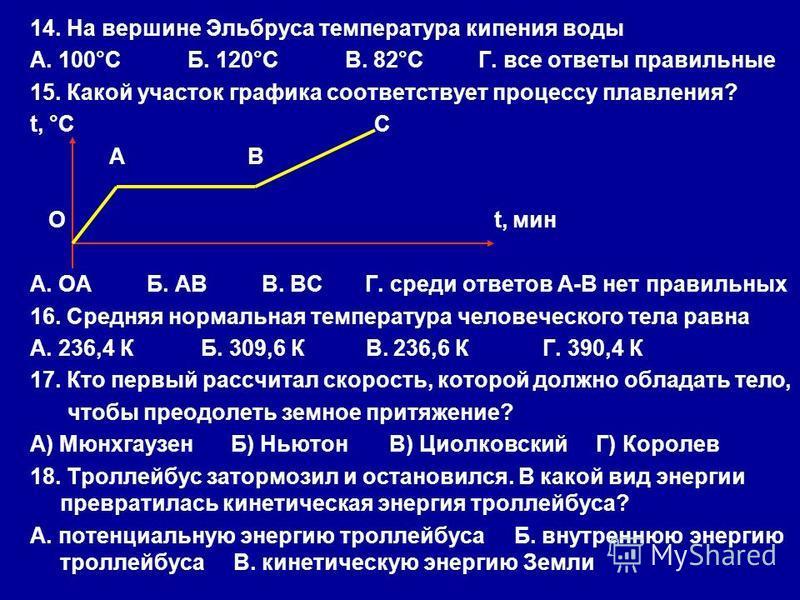 14. На вершине Эльбруса температура кипения воды А. 100°С Б. 120°С В. 82°С Г. все ответы правильные 15. Какой участок графика соответствует процессу плавления? t, °С С А В О t, мин А. ОА Б. АВ В. ВС Г. среди ответов А-В нет правильных 16. Средняя нор