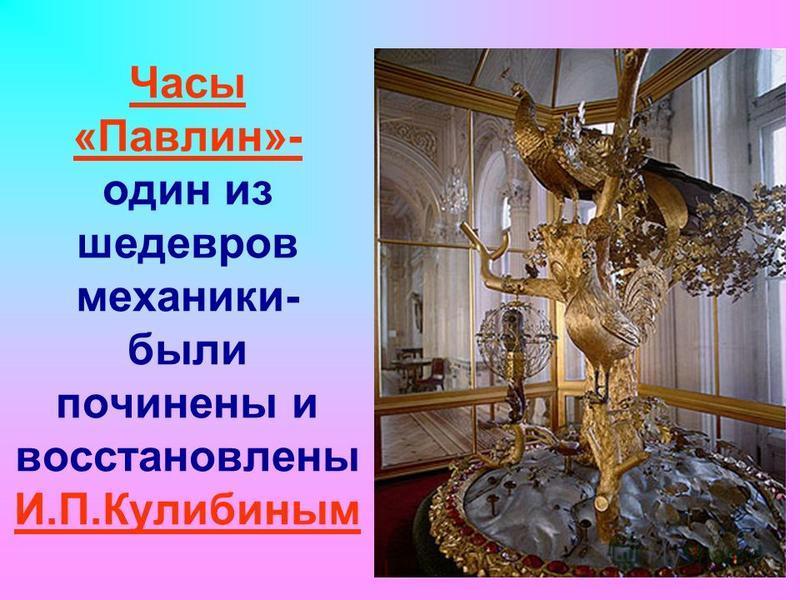 Часы «Павлин»- один из шедевров механики- были починены и восстановлены И.П.Кулибиным