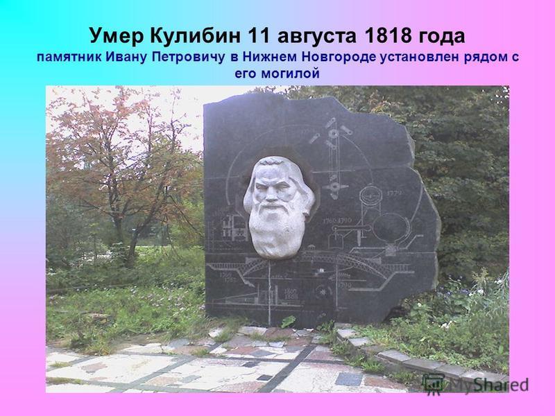 Умер Кулибин 11 августа 1818 года памятник Ивану Петровичу в Нижнем Новгороде установлен рядом с его могилой