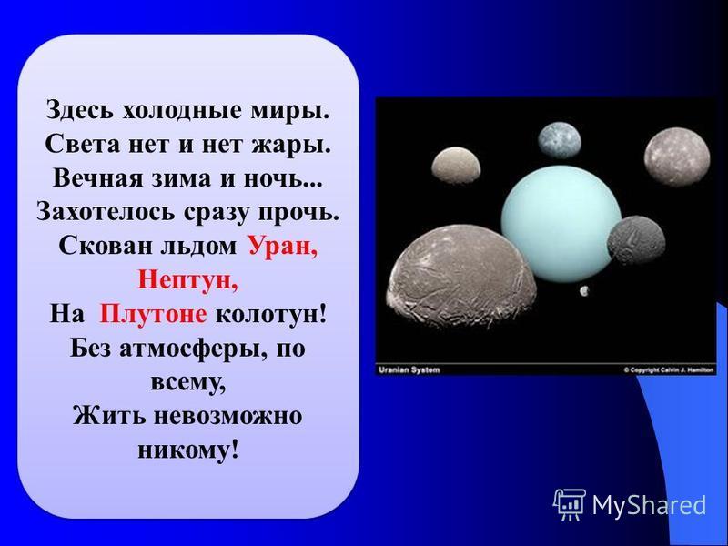 Здесь холодные миры. Света нет и нет жары. Вечная зима и ночь... Захотелось сразу прочь. Скован льдом Уран, Нептун, На Плутоне колотун! Без атмосферы, по всему, Жить невозможно никому!