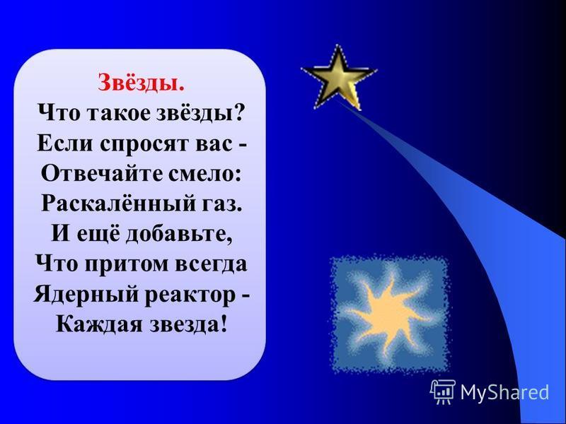 Звёзды. Что такое звёзды? Если спросят вас - Отвечайте смело: Раскалённый газ. И ещё добавьте, Что притом всегда Ядерный реактор - Каждая звезда!