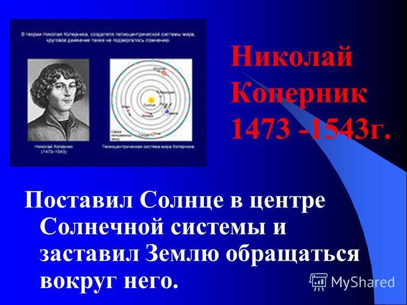 Николай Коперник 1473 -1543 г. Поставил Солнце в центре Солнечной системы и заставил Землю обращаться вокруг него.