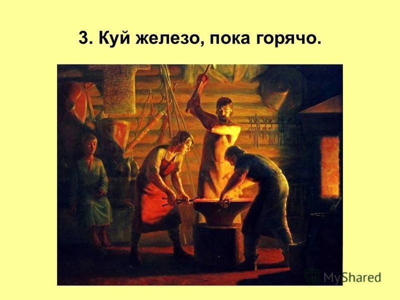 3. Куй железо, пока горячо.