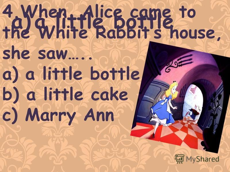 4.When Alice came to the White Rabbits house, she saw….. a)a little bottle b) a little cake c) Marry Ann a)a little bottle