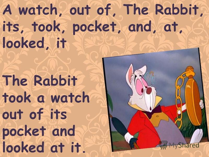 A watch, out of, The Rabbit, its, took, pocket, and, at, looked, it The Rabbit took a watch out of its pocket and looked at it.