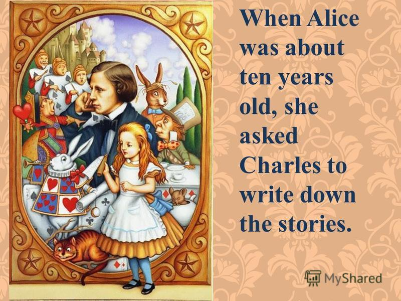 When Alice was about ten years old, she asked Charles to write down the stories.