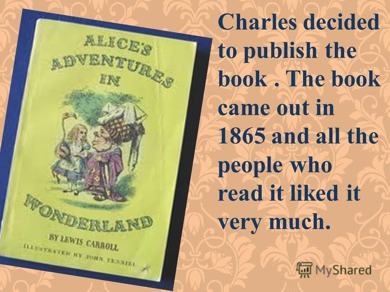 Charles decided to publish the book. The book came out in 1865 and all the people who read it liked it very much.
