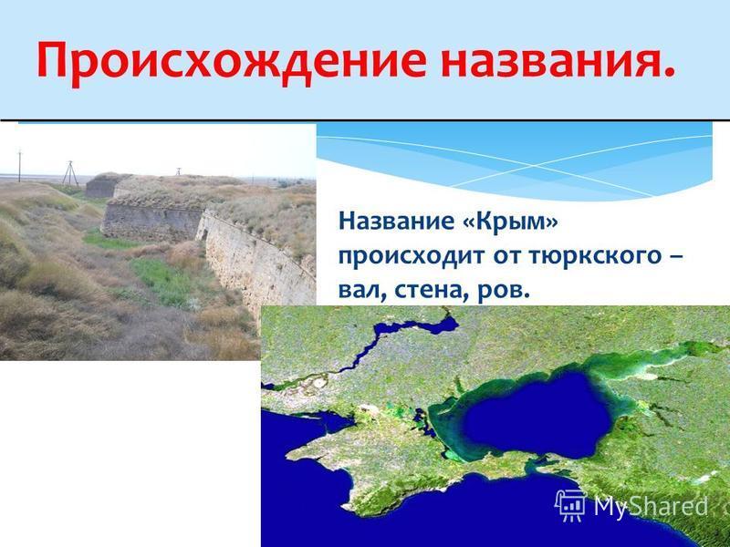 Происхождение названия. Название «Крым» происходит от тюркского – вал, стена, ров.