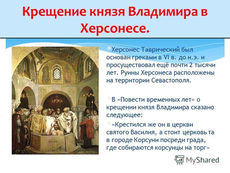 Крещение князя Владимира в Херсонесе. Херсонес Таврический был основан греками в VI в. до н.э. и просуществовал ещё почти 2 тысячи лет. Руины Херсонеса расположены на территории Севастополя. В «Повести временных лет» о крещении князя Владимира сказан