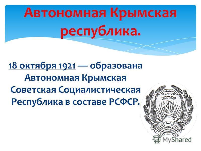 Автономная Крымская республика. 18 октября 1921 образована Автономная Крымская Советская Социалистическая Республика в составе РСФСР.