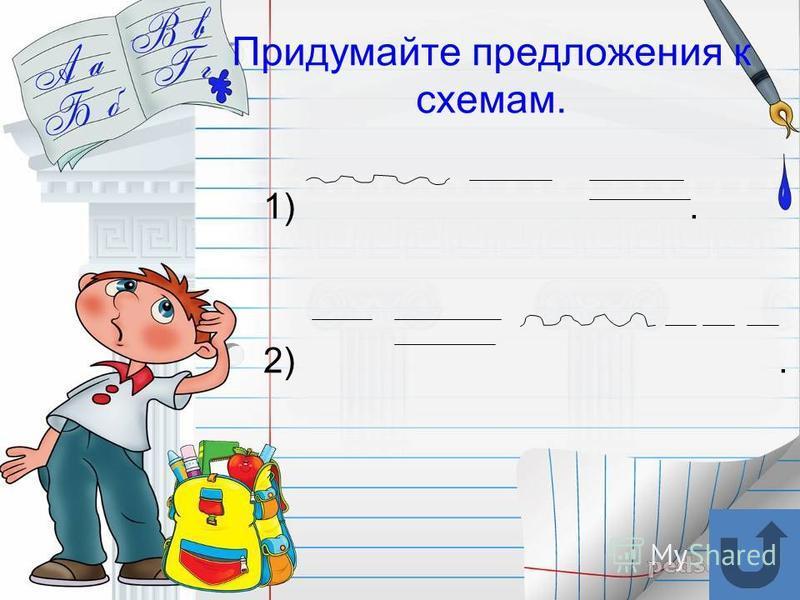 Придумайте предложения к схемам. 1). 2).