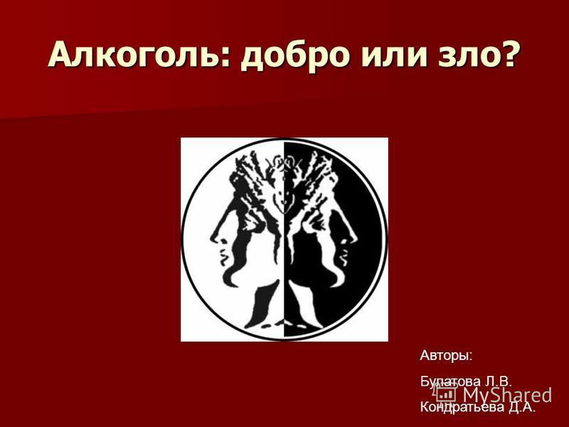Алкоголь: добро или зло? Авторы: Булатова Л.В. Кондратьева Д.А.