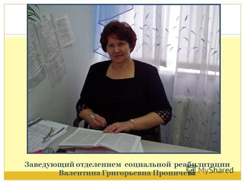 Заведующий отделением социальной реабилитации Валентина Григорьевна Проничева