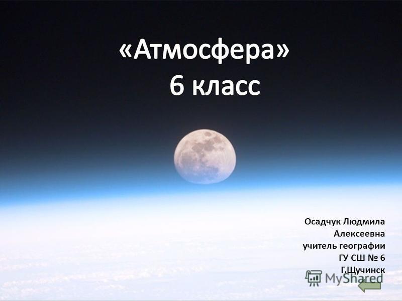 Осадчук Людмила Алексеевна учитель географии ГУ СШ 6 Г.Щучинск