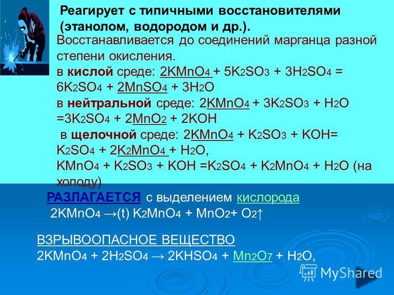 Восстанавливается до соединений марганца разной степени окисления. в кислой среде: 2KMnO 4 + 5K 2 SO 3 + 3H 2 SO 4 = 6K 2 SO 4 + 2MnSO 4 + 3H 2 O в нейтральной среде: 2KMnO 4 + 3K 2 SO 3 + H 2 O =3K 2 SO 4 + 2MnO 2 + 2KOH в щелочной среде: 2KMnO 4 +