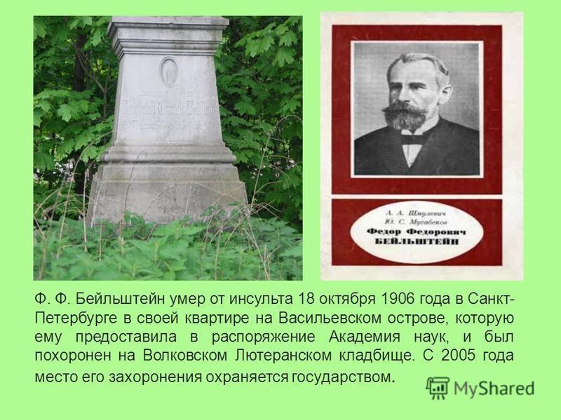 Ф. Ф. Бейльштейн умер от инсульта 18 октября 1906 года в Санкт- Петербурге в своей квартире на Васильевском острове, которую ему предоставила в распоряжение Академия наук, и был похоронен на Волковском Лютеранском кладбище. С 2005 года место его захо
