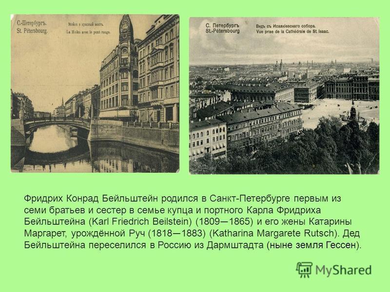Фридрих Конрад Бейльштейн родился в Санкт-Петербурге первым из семи братьев и сестер в семье купца и портного Карла Фридриха Бeйльштейна (Karl Friedrich Beilstein) (1809 1865) и его жены Катарины Маргарет, урождённой Руч (1818 1883) (Katharina Margar