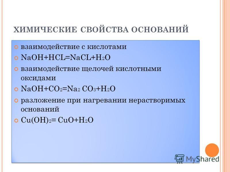 ХИМИЧЕСКИЕ СВОЙСТВА ОСНОВАНИЙ взаимодействие с кислотами NaOH+HCL=NaCL+H 2 O взаимодействие щелочей кислотными оксидами NaOH+CO 2 =Na 2 CO 3 +H 2 O разложение при нагревании нерастворимых оснований Cu(OH) 2 = CuO+H 2 O взаимодействие с кислотами NaOH