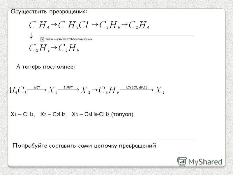 Осуществить превращения: А теперь посложнее: Попробуйте составить сами цепочку превращений X 1 – CH 4, X 2 – C 2 H 2, X 3 – C 6 H 6 -CH 3 (толуол)