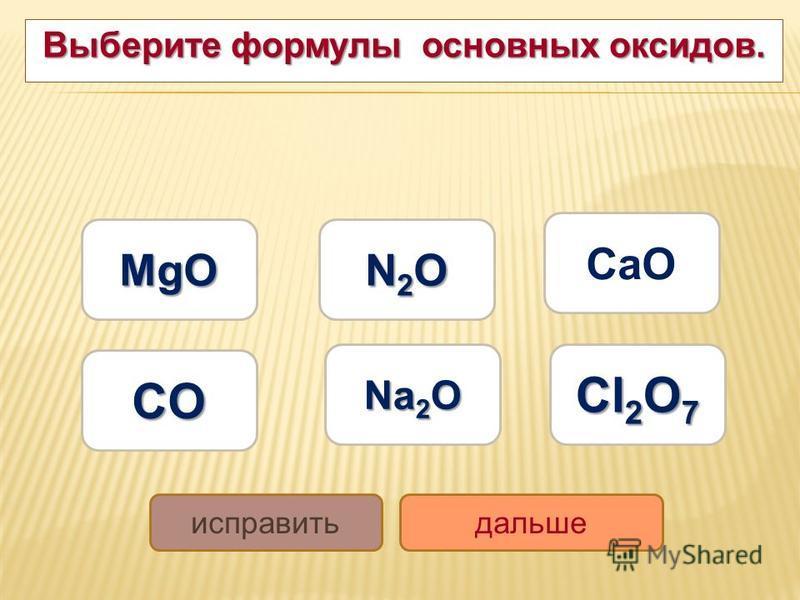 Выберите формулы основных оксидов. MgO MgO Na 2 O Na 2 O CaO CO N2ON2ON2ON2O Cl 2 O 7 Cl 2 O 7 исправить дальше