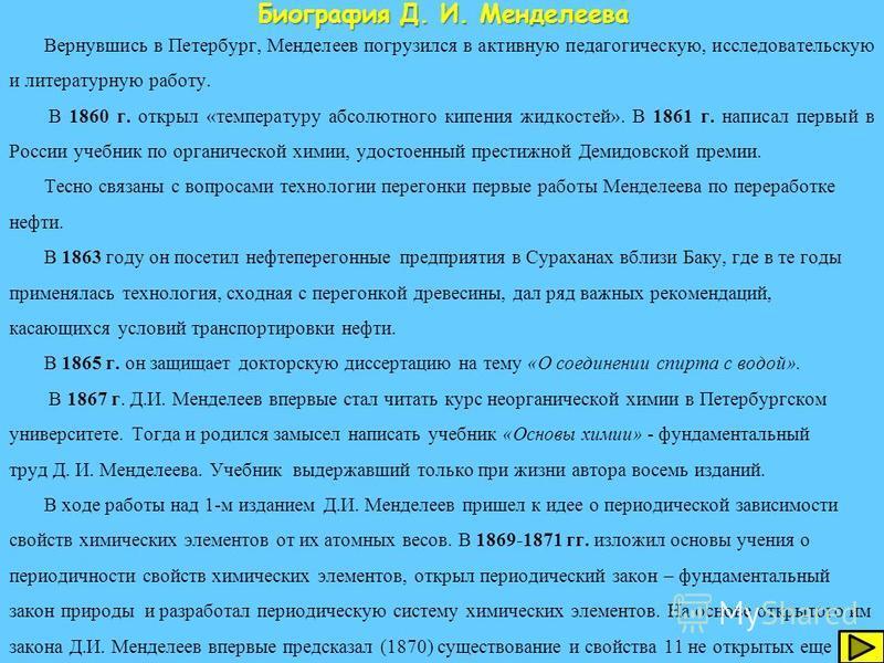 Д. И. Менделеев родился 27 января 1834 года в г. Тобольске в семье директора Тобольской гимназии Ивана Павловича Менделеева и его жены Марии Дмитриевны. В 1849 г. Митя окончил Тобольскую гимназию. В 1850 г. Менделеевы переехали в Петербург. В конце л
