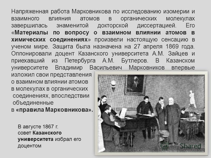 В августе 1867 г. совет Казанского университета избрал его доцентом Напряженная работа Марковникова по исследованию изомерии и взаимного влияния атомов в органических молекулах завершилась знаменитой докторской диссертациией. Его «Материалы по вопрос